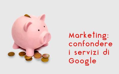 Marketing: confondere i servizi Google e pagare conti salati invece di guadagnare…